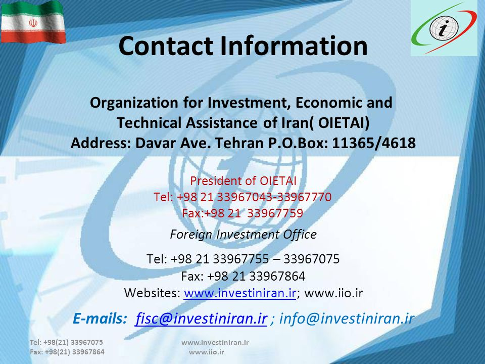 Tel: +98(21) 33967075 www.investiniran.ir Fax: +98(21) 33967864 www.iio.ir Contact Information Organization for Investment, Economic and Technical Assistance of Iran( OIETAI) Address: Davar Ave.