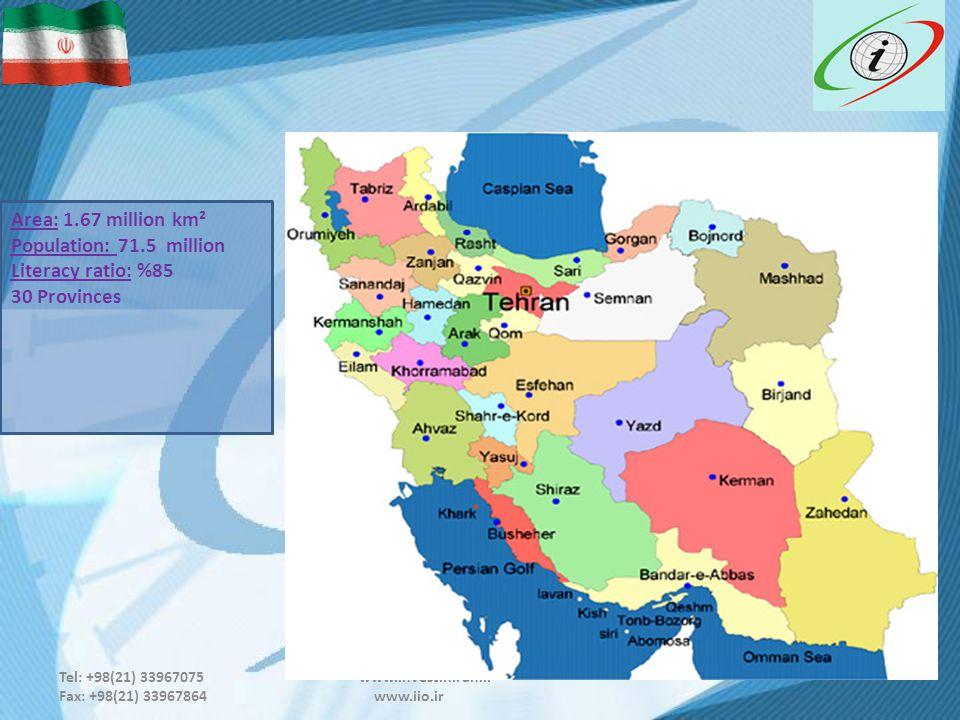 Tel: +98(21) 33967075 www.investiniran.ir Fax: +98(21) 33967864 www.iio.ir Area: 1.67 million km² Population: 71.5 million Literacy ratio: %85 30 Provinces