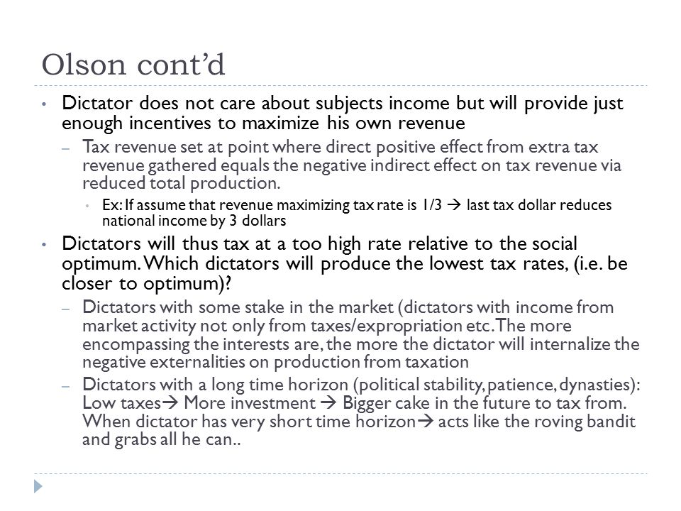 Olson cont'd Dictator does not care about subjects income but will provide just enough incentives to maximize his own revenue – Tax revenue set at point where direct positive effect from extra tax revenue gathered equals the negative indirect effect on tax revenue via reduced total production.
