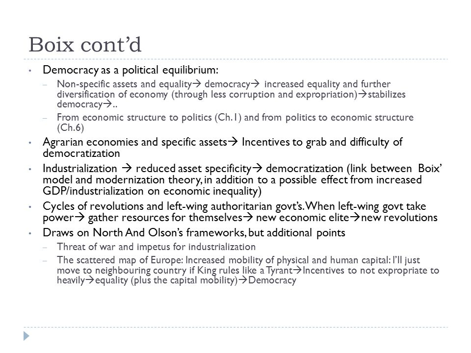 Boix cont'd Democracy as a political equilibrium: – Non-specific assets and equality  democracy  increased equality and further diversification of economy (through less corruption and expropriation)  stabilizes democracy ..