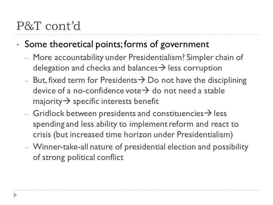 P&T cont'd Some theoretical points; forms of government – More accountability under Presidentialism.