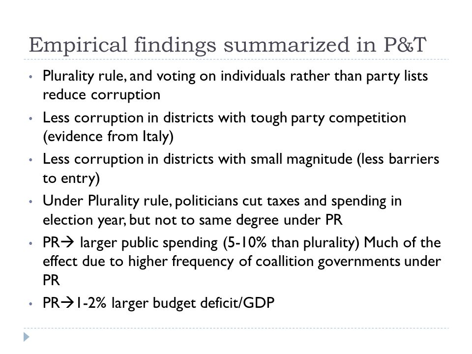 Empirical findings summarized in P&T Plurality rule, and voting on individuals rather than party lists reduce corruption Less corruption in districts with tough party competition (evidence from Italy) Less corruption in districts with small magnitude (less barriers to entry) Under Plurality rule, politicians cut taxes and spending in election year, but not to same degree under PR PR  larger public spending (5-10% than plurality) Much of the effect due to higher frequency of coallition governments under PR PR  1-2% larger budget deficit/GDP