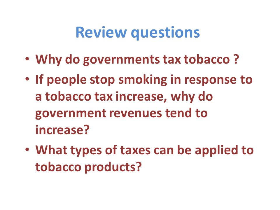 Review questions Why do governments tax tobacco .
