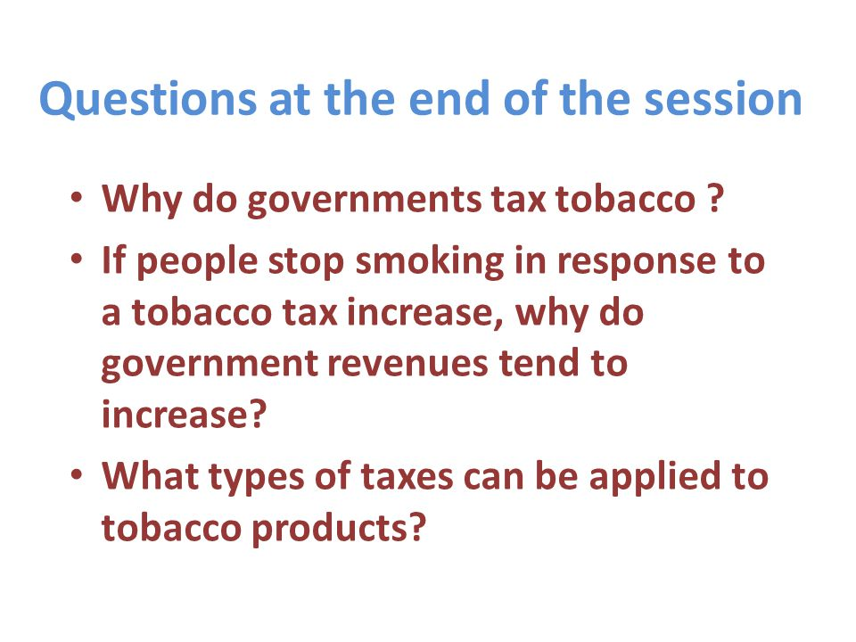 Two main reasons why government tax tobacco Generate revenues: to generate additional government revenues and meet annual revenue targets Promote public health: to promote health or achieve other social welfare goals