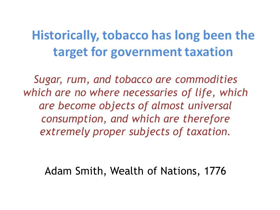 Tobacco tax has capacity to generate revenues efficiently for governments Large room for increase: In many countries, the tax rates applied to tobacco products are relatively low Relatively easy to administer: excise tax is usually applied to a few large cigarette manufacturers Inelastic demand: consumption falls less than the revenues generated from an increase in price