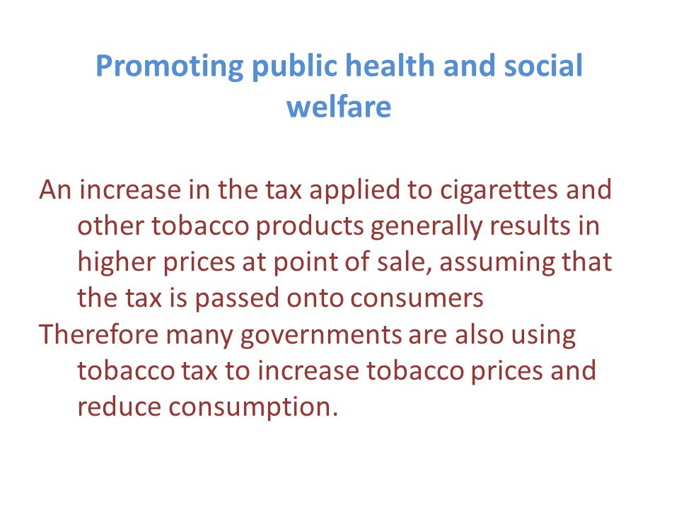 Promoting public health and social welfare An increase in the tax applied to cigarettes and other tobacco products generally results in higher prices at point of sale, assuming that the tax is passed onto consumers Therefore many governments are also using tobacco tax to increase tobacco prices and reduce consumption.