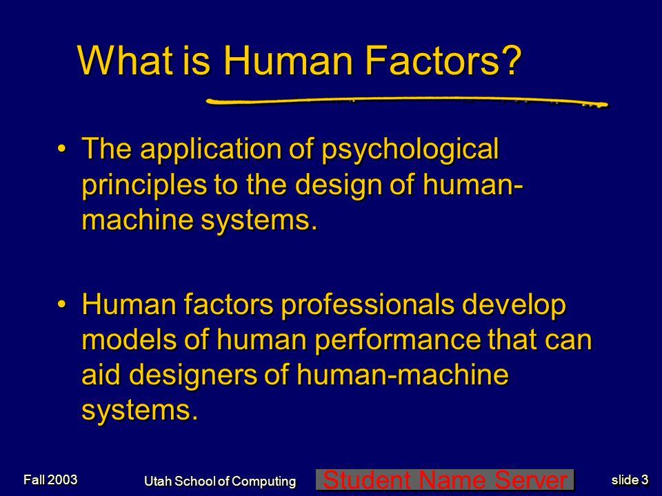 Student Name Server Utah School of Computing slide 4 Fall 2003 What is Human Factors.