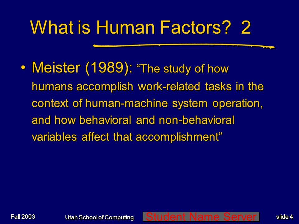 Student Name Server Utah School of Computing slide 25 Fall 2003 Rassmussen Classification of Human Error * Performance Level Error Type Skilled based (SB) Slips/Lapses Rule based (RB) RB Mistakes Knowledge based (KB) KB Mistakes ___________________________ * James Reason, Human Error, Cambridge U Press, (1990) p96