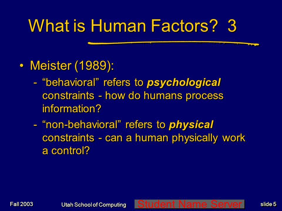 Student Name Server Utah School of Computing slide 6 Fall 2003 What is Human Factors.