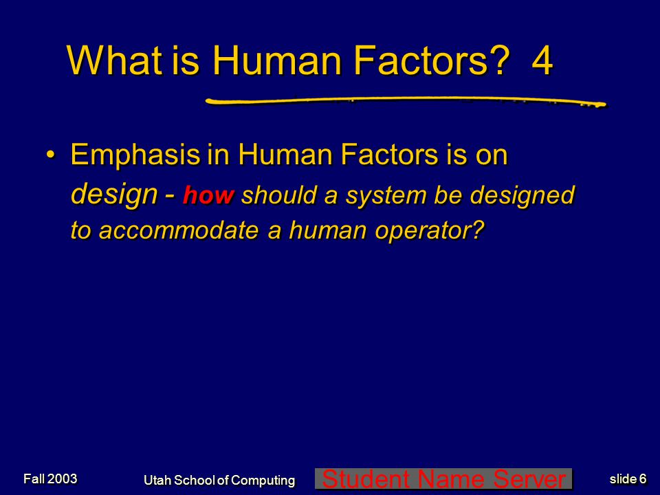 Student Name Server Utah School of Computing slide 17 Fall 2003 1 Human Factors Applies Principles of Cognitive Psychology Cognitive issues that must be considered: -Memory (span, retrieval, storage capacity) -Visual and auditory capabilities/interpretations -Attention capacity (selective, focused, divided) Cognitive issues that must be considered: -Memory (span, retrieval, storage capacity) -Visual and auditory capabilities/interpretations -Attention capacity (selective, focused, divided)