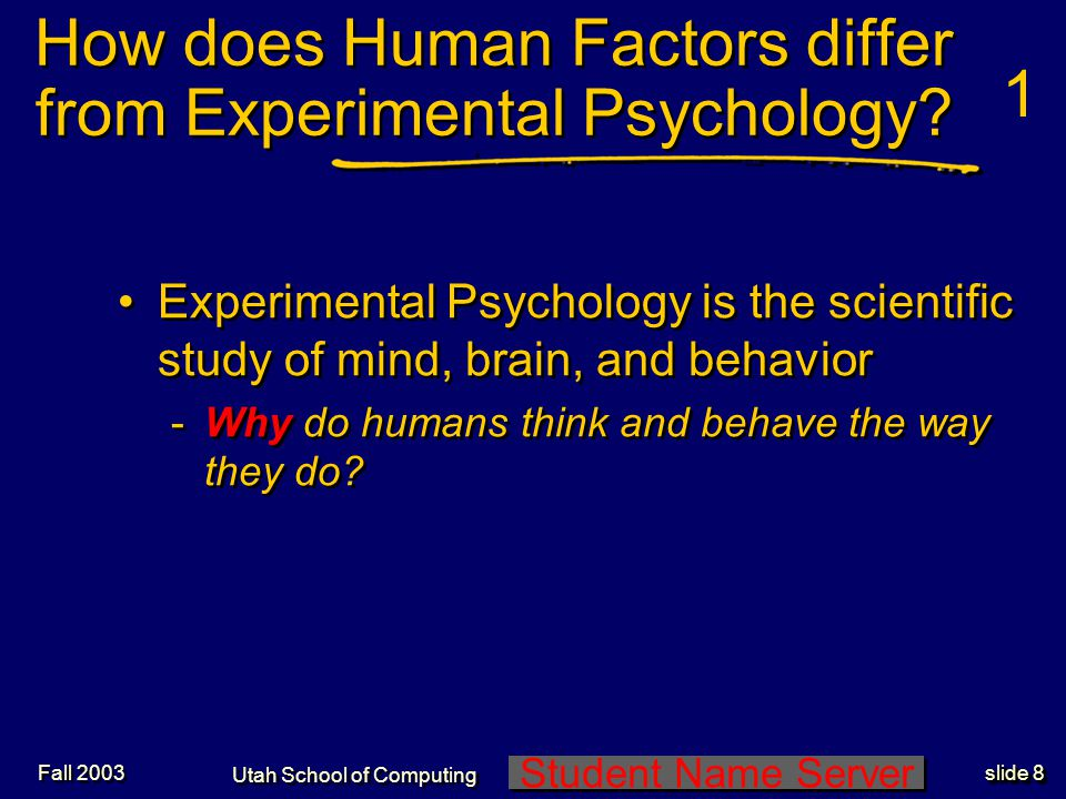 Student Name Server Utah School of Computing slide 9 Fall 2003 Human factors is the study of human behavior in the context of technological systems -How should we design a system to accommodate the way humans think and behave.