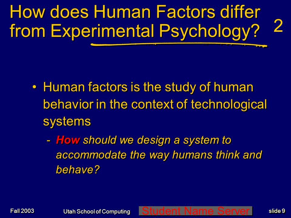 Student Name Server Utah School of Computing slide 10 Fall 2003 History of Human Factors 1 WWI -Personnel Selection: psychometricians WWII and the genesis of Human Factors (or Engineering) Psychology -Personnel Selection continued to be emphasized fit the man to the job -Human Performance: experimental psychologists fit the job to the man WWI -Personnel Selection: psychometricians WWII and the genesis of Human Factors (or Engineering) Psychology -Personnel Selection continued to be emphasized fit the man to the job -Human Performance: experimental psychologists fit the job to the man