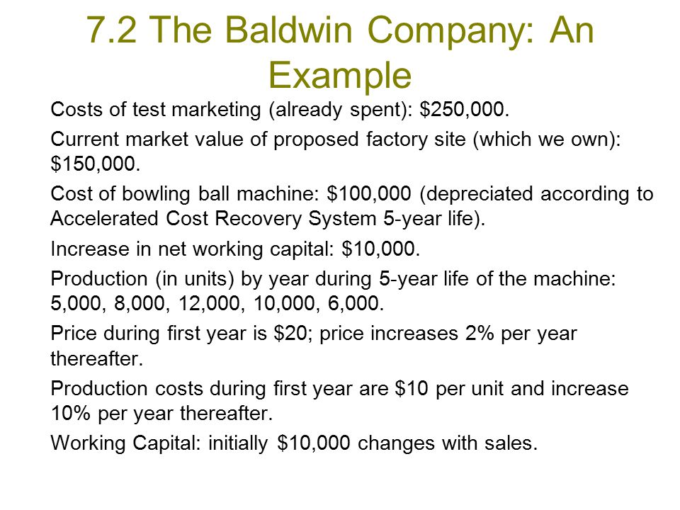 Qinglei Dai for FEUNL The Worksheet for Cash Flows of the Baldwin Company Year 0Year 1Year 2Year 3Year 4 Year 5 Investments: (1) Bowling ball machine–100.00 21.76* (2) Accumulated 20.0052.0071.2082.72 94.24 depreciation (3)Adjusted basis of 80.0048.0028.8017.28 5.76 machine after depreciation (end of year) (4)Opportunity cost–150.00 150.00 (warehouse) (5)Net working capital 10.00 10.0016.3224.9721.22 0 (end of year) (6)Change in net –10.00–6.32 –8.653.75 21.22 working capital (7)Total cash flow of–260.00 –6.32 –8.653.75 192.98 investment [(1) + (4) + (6)] ($ thousands) (All cash flows occur at the end of the year.)