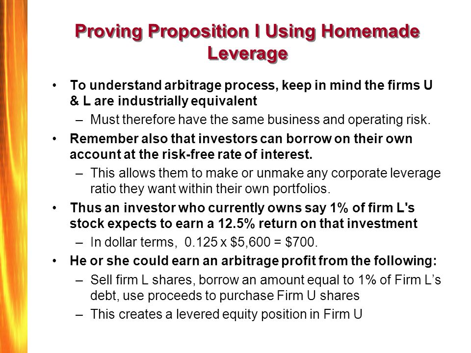 Proving Proposition I Using Homemade Leverage To understand arbitrage process, keep in mind the firms U & L are industrially equivalent –Must therefor
