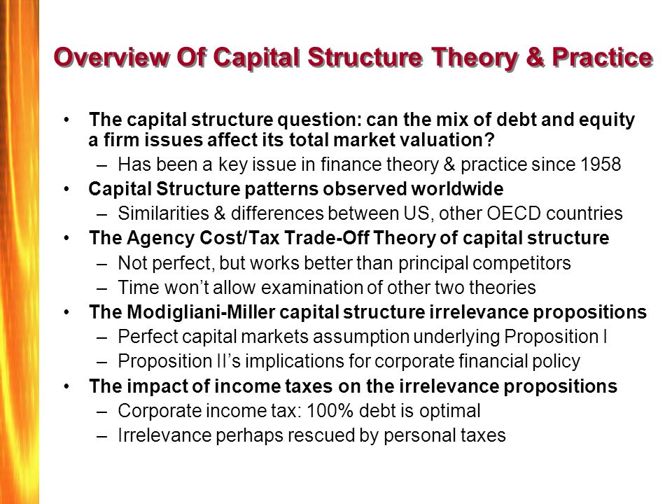 M&M's Proposition I: Capital Structure Irrelevance Assume a company is operating in a world of frictionless capital markets--but also where there is uncertainty about corporate revenues and earnings.