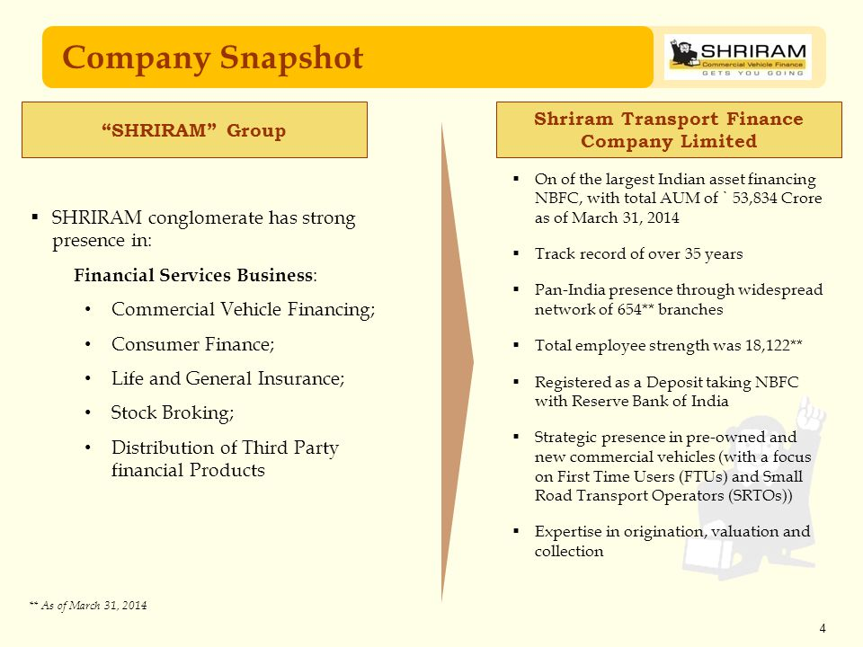 4 Company Snapshot Shriram Transport Finance Company Limited  SHRIRAM conglomerate has strong presence in: Financial Services Business : Commercial Vehicle Financing; Consumer Finance; Life and General Insurance; Stock Broking; Distribution of Third Party financial Products  On of the largest Indian asset financing NBFC, with total AUM of ` 53,834 Crore as of March 31, 2014  Track record of over 35 years  Pan-India presence through widespread network of 654** branches  Total employee strength was 18,122**  Registered as a Deposit taking NBFC with Reserve Bank of India  Strategic presence in pre-owned and new commercial vehicles (with a focus on First Time Users (FTUs) and Small Road Transport Operators (SRTOs))  Expertise in origination, valuation and collection ** As of March 31, 2014 SHRIRAM Group