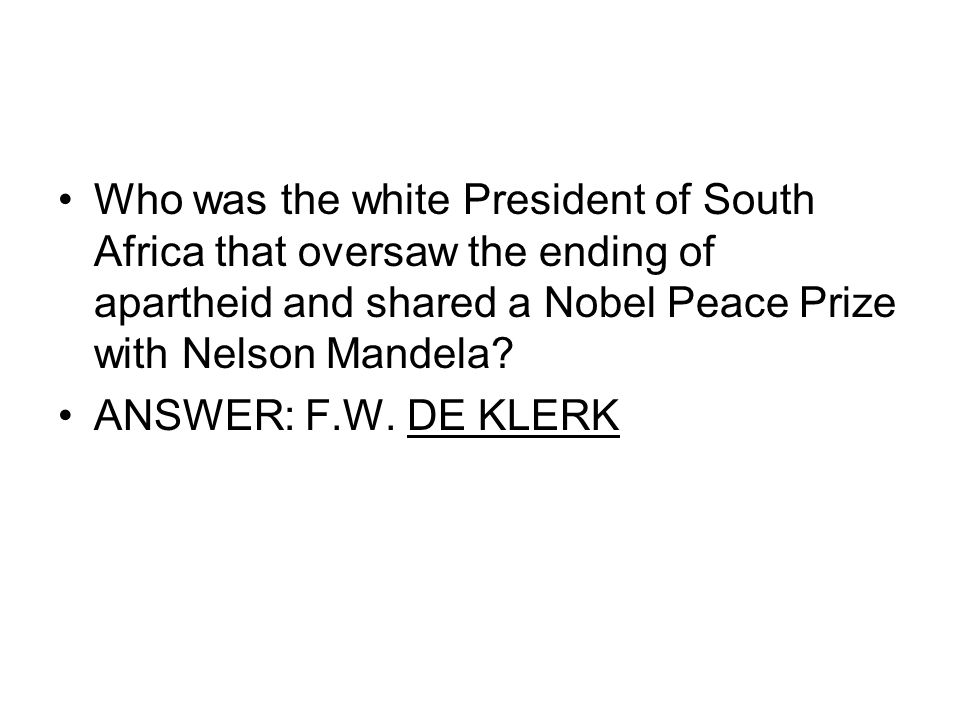 Who was the white President of South Africa that oversaw the ending of apartheid and shared a Nobel Peace Prize with Nelson Mandela? ANSWER: F.W. DE K