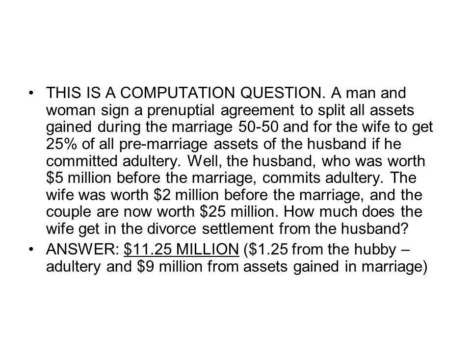 THIS IS A COMPUTATION QUESTION. A man and woman sign a prenuptial agreement to split all assets gained during the marriage 50-50 and for the wife to g