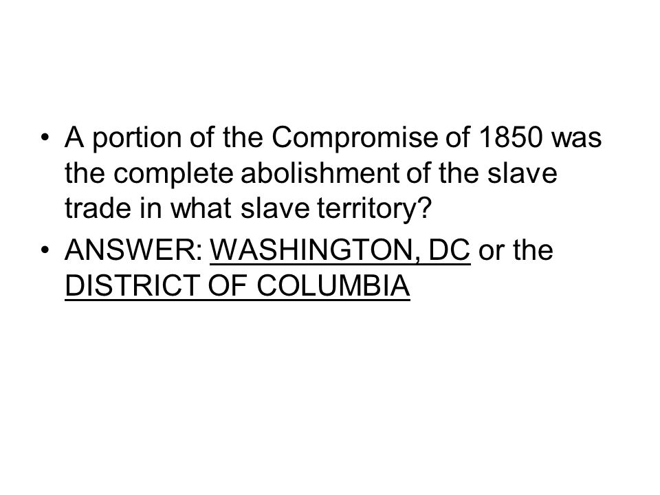 A portion of the Compromise of 1850 was the complete abolishment of the slave trade in what slave territory? ANSWER: WASHINGTON, DC or the DISTRICT OF