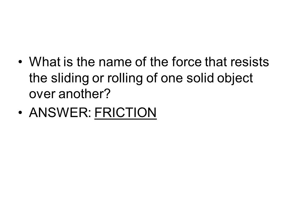 What is the name of the force that resists the sliding or rolling of one solid object over another? ANSWER: FRICTION