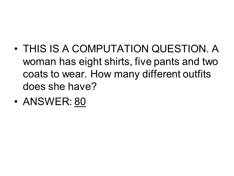 THIS IS A COMPUTATION QUESTION. A woman has eight shirts, five pants and two coats to wear. How many different outfits does she have? ANSWER: 80