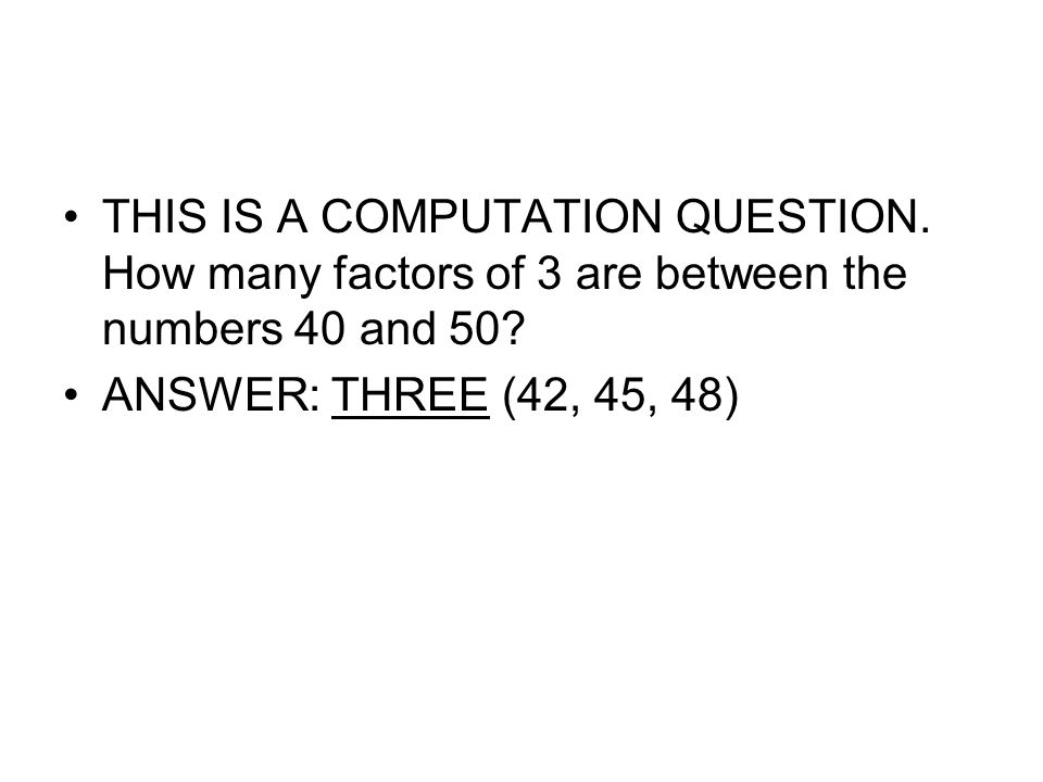 THIS IS A COMPUTATION QUESTION. How many factors of 3 are between the numbers 40 and 50? ANSWER: THREE (42, 45, 48)