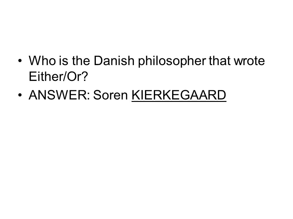 Who is the Danish philosopher that wrote Either/Or? ANSWER: Soren KIERKEGAARD