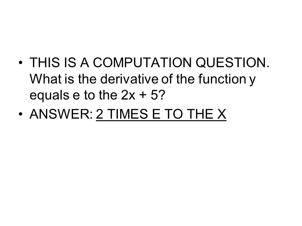 THIS IS A COMPUTATION QUESTION. What is the derivative of the function y equals e to the 2x + 5? ANSWER: 2 TIMES E TO THE X