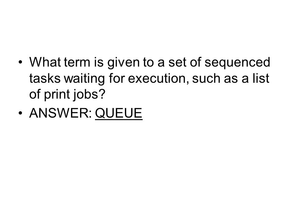 What term is given to a set of sequenced tasks waiting for execution, such as a list of print jobs? ANSWER: QUEUE