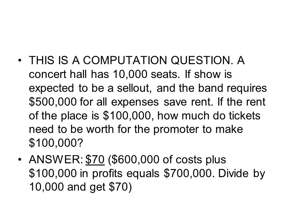 THIS IS A COMPUTATION QUESTION. A concert hall has 10,000 seats. If show is expected to be a sellout, and the band requires $500,000 for all expenses