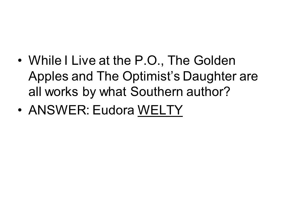 While I Live at the P.O., The Golden Apples and The Optimist's Daughter are all works by what Southern author? ANSWER: Eudora WELTY