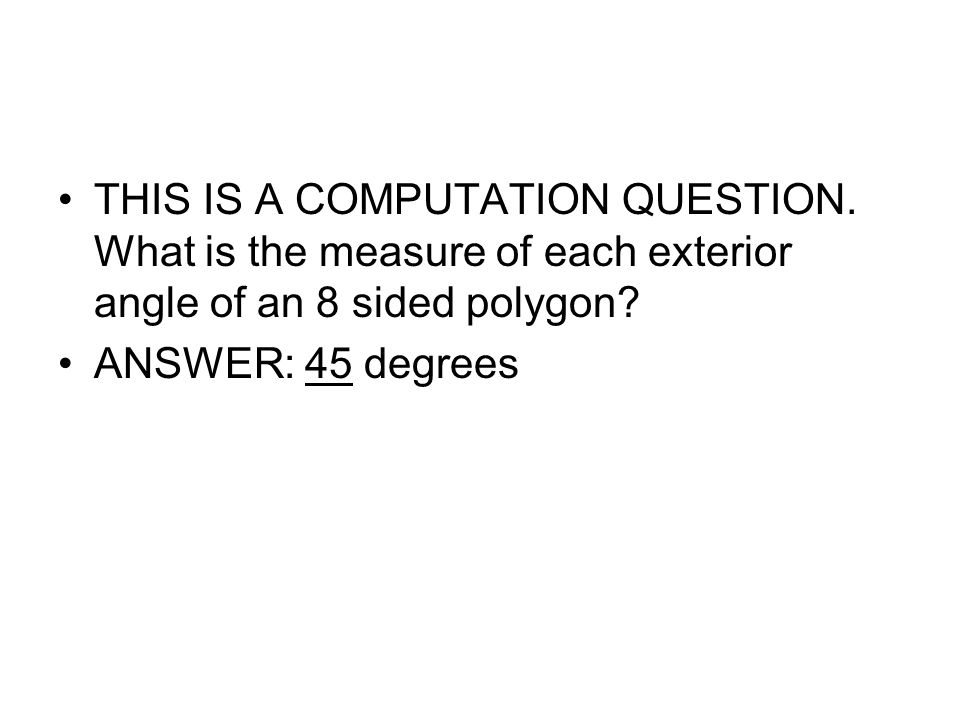 THIS IS A COMPUTATION QUESTION. What is the measure of each exterior angle of an 8 sided polygon? ANSWER: 45 degrees