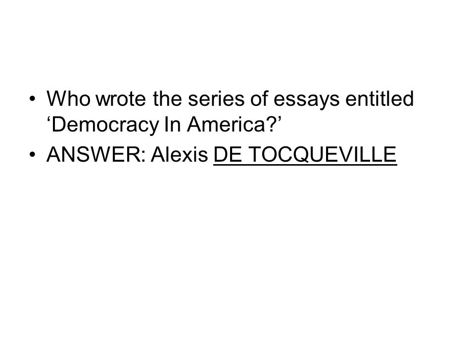 Who wrote the series of essays entitled 'Democracy In America?' ANSWER: Alexis DE TOCQUEVILLE