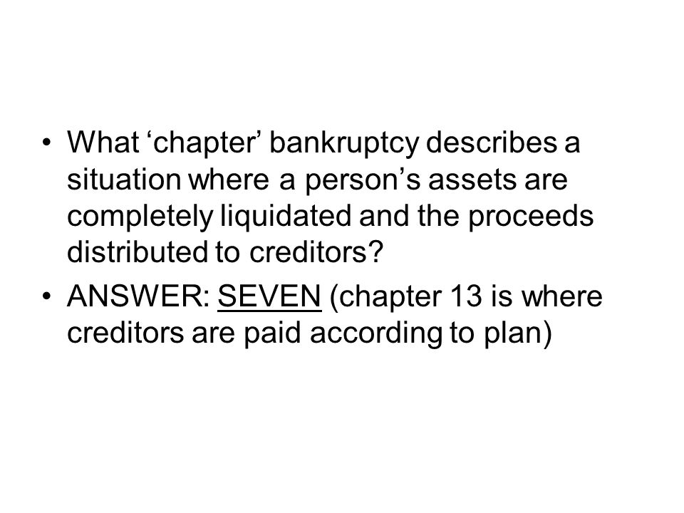 What 'chapter' bankruptcy describes a situation where a person's assets are completely liquidated and the proceeds distributed to creditors? ANSWER: S
