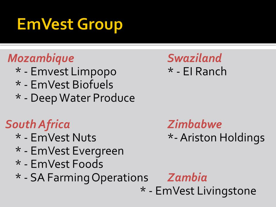 MozambiqueSwaziland * - Emvest Limpopo* - EI Ranch * - EmVest Biofuels * - Deep Water Produce South AfricaZimbabwe * - EmVest Nuts*- Ariston Holdings * - EmVest Evergreen * - EmVest Foods * - SA Farming OperationsZambia * - EmVest Livingstone