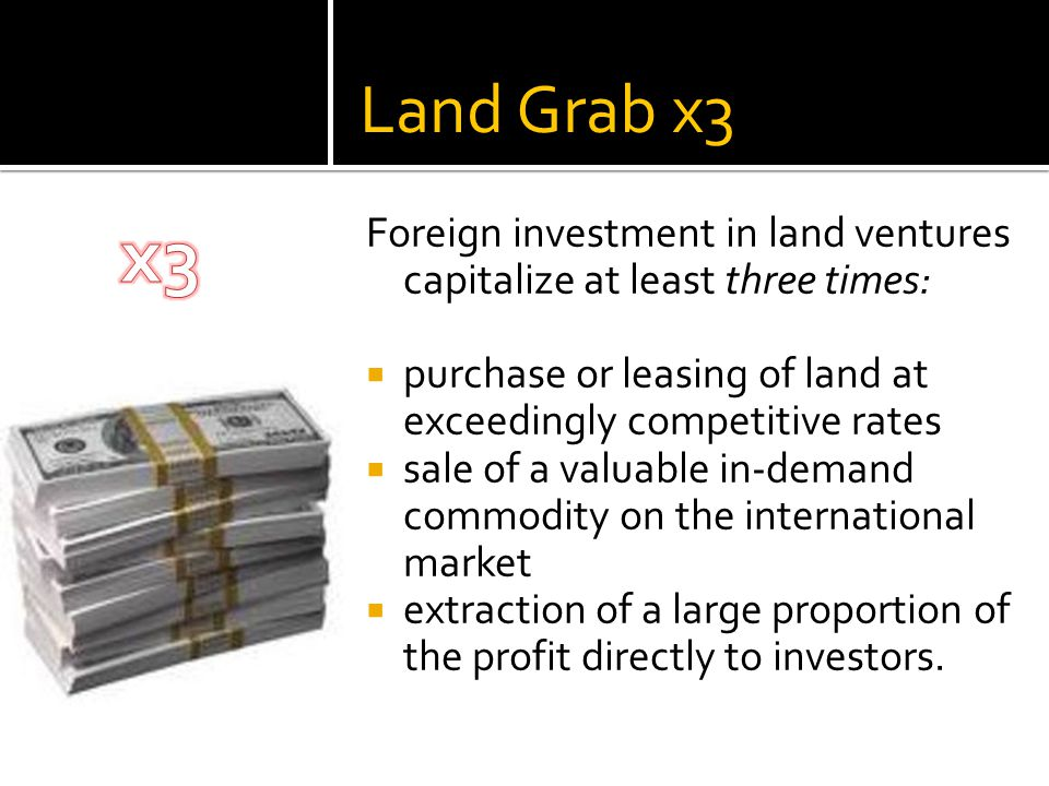 Land Grab x3 Foreign investment in land ventures capitalize at least three times:  purchase or leasing of land at exceedingly competitive rates  sale of a valuable in-demand commodity on the international market  extraction of a large proportion of the profit directly to investors.