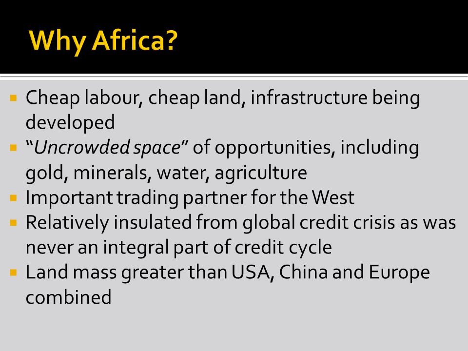  Cheap labour, cheap land, infrastructure being developed  Uncrowded space of opportunities, including gold, minerals, water, agriculture  Important trading partner for the West  Relatively insulated from global credit crisis as was never an integral part of credit cycle  Land mass greater than USA, China and Europe combined