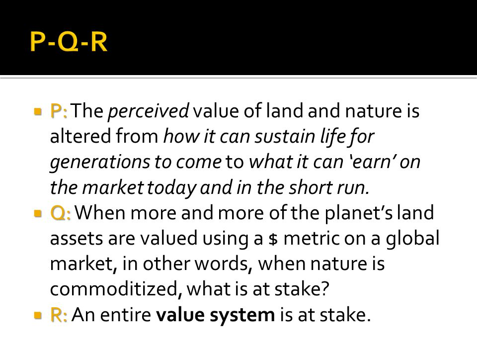  P:  P: The perceived value of land and nature is altered from how it can sustain life for generations to come to what it can 'earn' on the market today and in the short run.