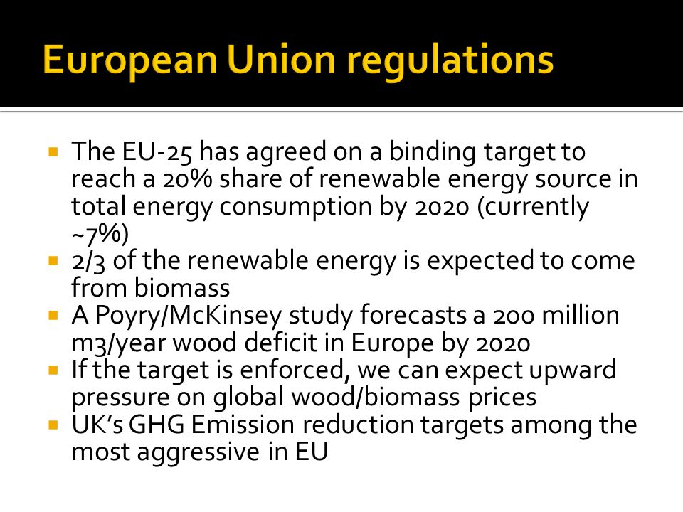  The EU-25 has agreed on a binding target to reach a 20% share of renewable energy source in total energy consumption by 2020 (currently ~7%)  2/3 of the renewable energy is expected to come from biomass  A Poyry/McKinsey study forecasts a 200 million m3/year wood deficit in Europe by 2020  If the target is enforced, we can expect upward pressure on global wood/biomass prices  UK's GHG Emission reduction targets among the most aggressive in EU