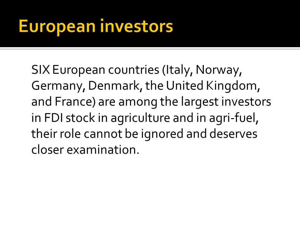 SIX European countries (Italy, Norway, Germany, Denmark, the United Kingdom, and France) are among the largest investors in FDI stock in agriculture and in agri-fuel, their role cannot be ignored and deserves closer examination.