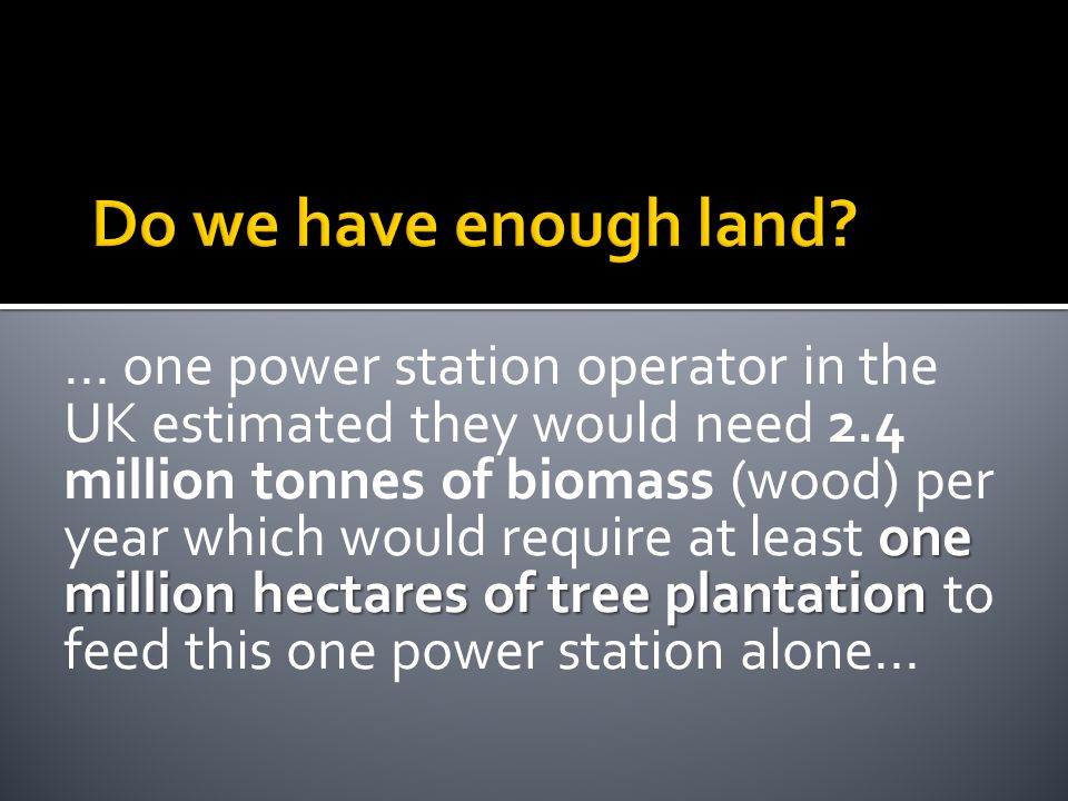 one million hectares of tree plantation … one power station operator in the UK estimated they would need 2.4 million tonnes of biomass (wood) per year which would require at least one million hectares of tree plantation to feed this one power station alone...