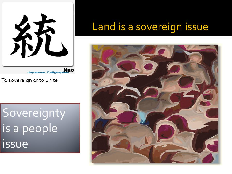 Land is a sovereign issue To sovereign or to unite Sovereignty is a people issue