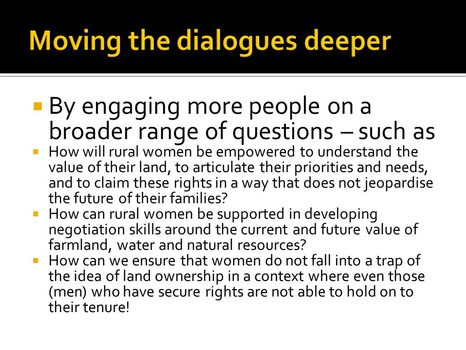  By engaging more people on a broader range of questions – such as  How will rural women be empowered to understand the value of their land, to articulate their priorities and needs, and to claim these rights in a way that does not jeopardise the future of their families.