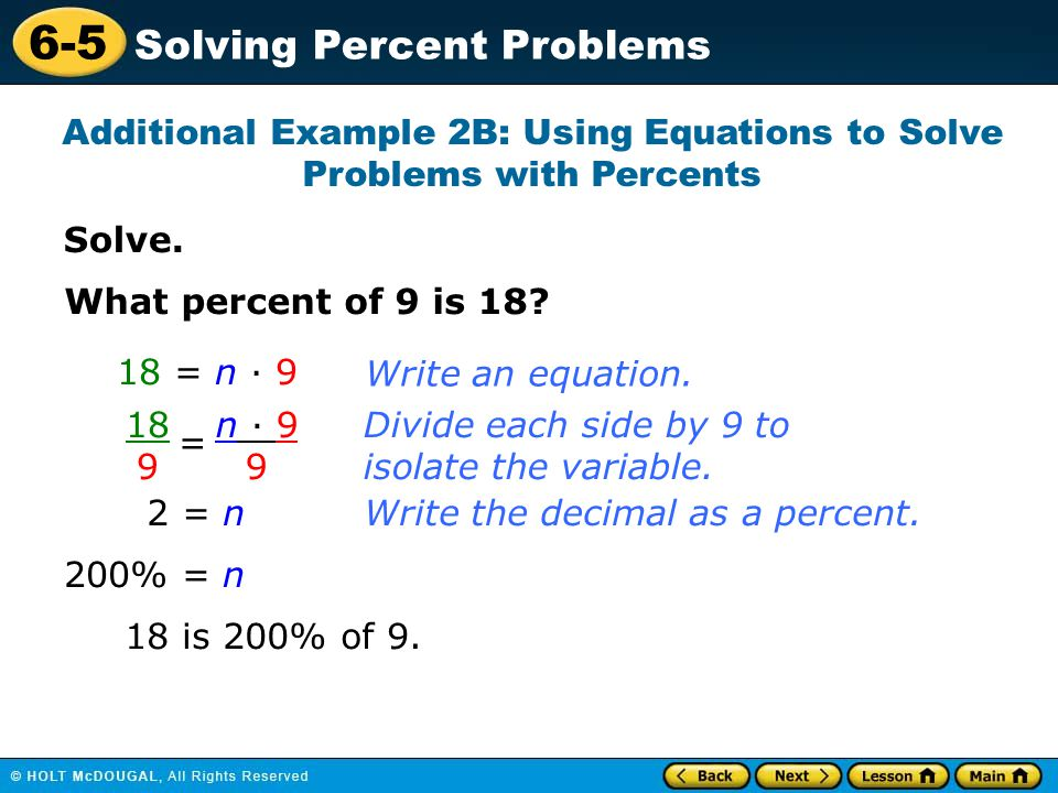 6-5 Solving Percent Problems Solve. Additional Example 2B: Using Equations to Solve Problems with Percents What percent of 9 is 18? 18 = n · 9 18 9 =