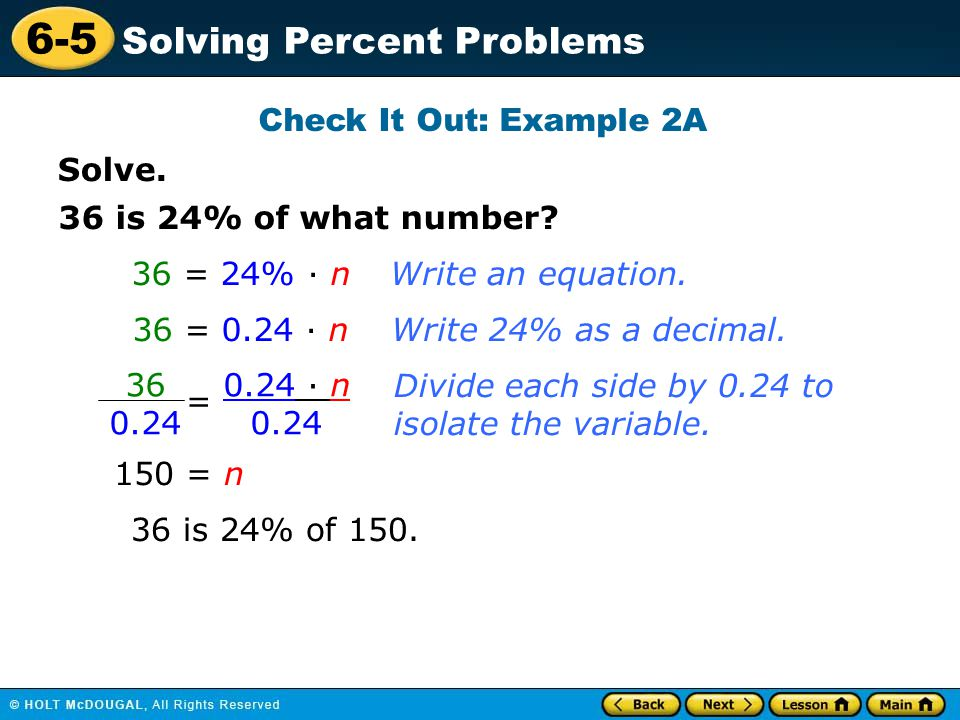 6-5 Solving Percent Problems Solve. Check It Out: Example 2A 36 is 24% of what number? 36 = 24% · n 36 = 0.24 · n 150 = n 36 is 24% of 150. Write an e