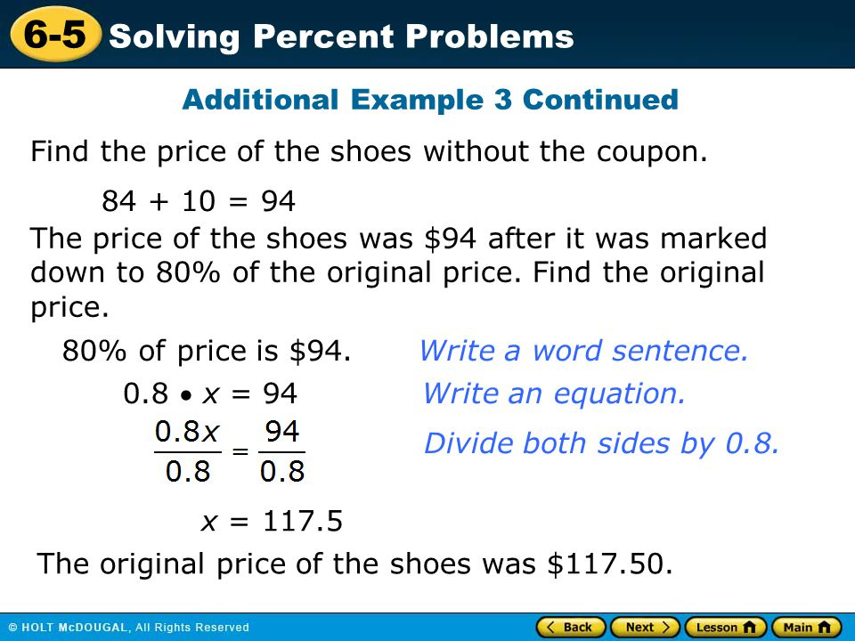 6-5 Solving Percent Problems Additional Example 3 Continued Find the price of the shoes without the coupon. 84 + 10 = 94 The price of the shoes was $9