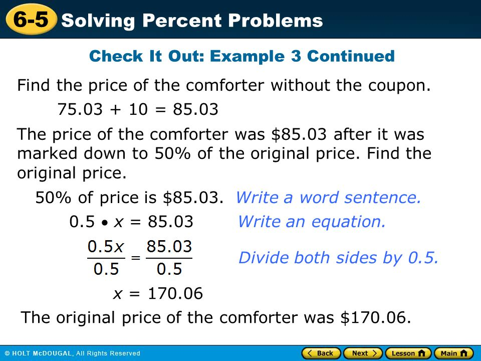 6-5 Solving Percent Problems Check It Out: Example 3 Continued Find the price of the comforter without the coupon. 75.03 + 10 = 85.03 The price of the
