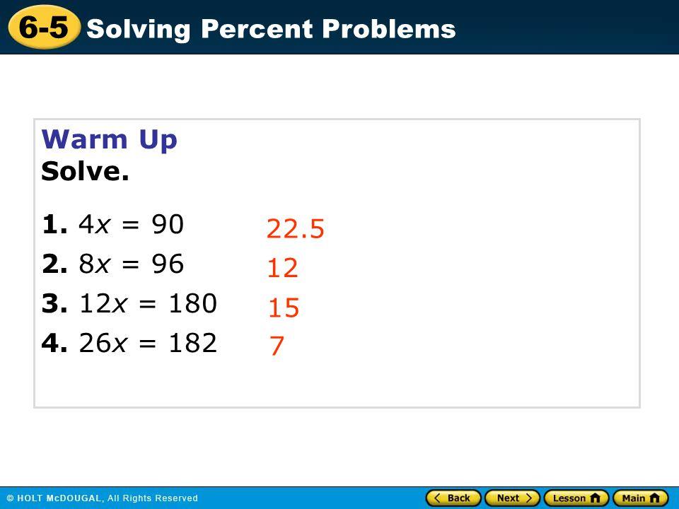 6-5 Solving Percent Problems Warm Up Solve. 1. 4x = 90 2. 8x = 96 3. 12x = 180 4. 26x = 182 22.5 12 15 7