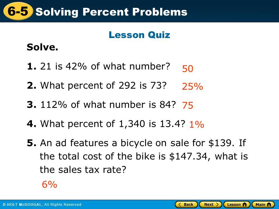 6-5 Solving Percent Problems Lesson Quiz Solve. 1. 21 is 42% of what number? 2. What percent of 292 is 73? 3. 112% of what number is 84? 4. What perce