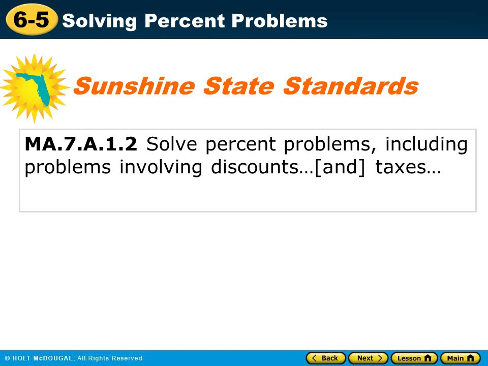 6-5 Solving Percent Problems MA.7.A.1.2 Solve percent problems, including problems involving discounts…[and] taxes… Sunshine State Standards